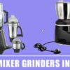 9 Best Mixer Grinders In India 2020 – Reviews & Buying Guide